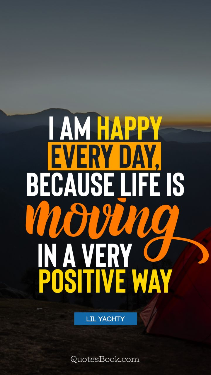 I am happy every day, because life is moving in a very positive way. - Quote by Lil Yachty