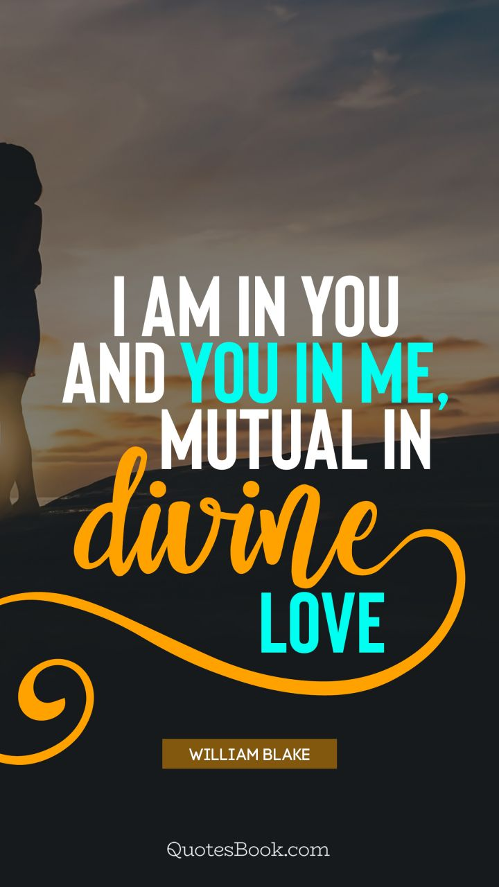 I am in you and you in me, mutual in divine love. - Quote by William Blake
