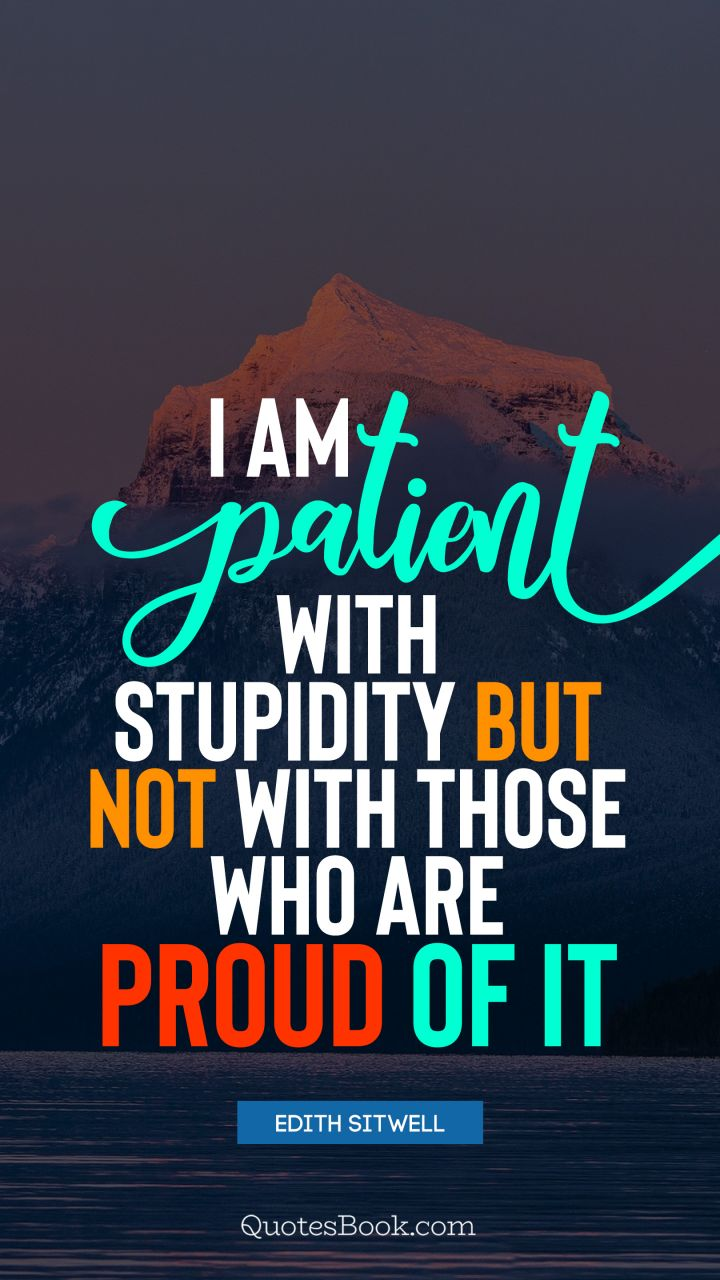 I am patient with stupidity but not with those who are proud of it. - Quote by Edith Sitwell