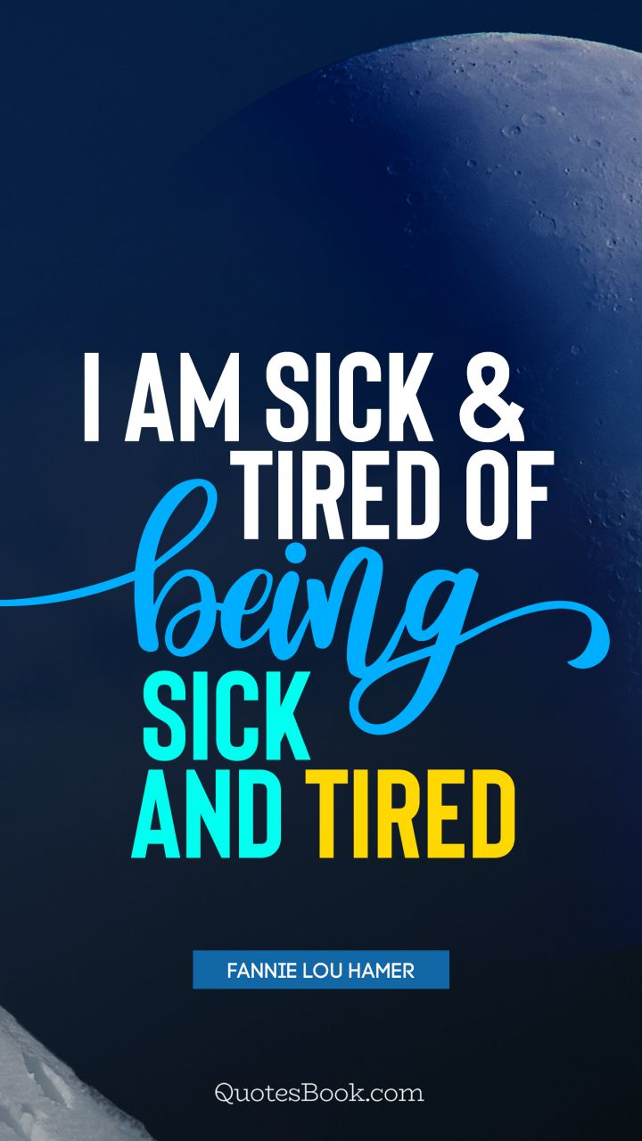 I Am Sick And Tired Of Being Sick And Tired Quote By Fannie Lou