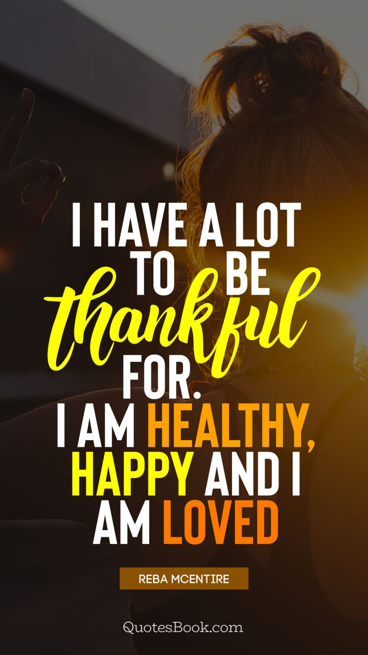 I have a lot to be thankful for. I am healthy, happy and I ...