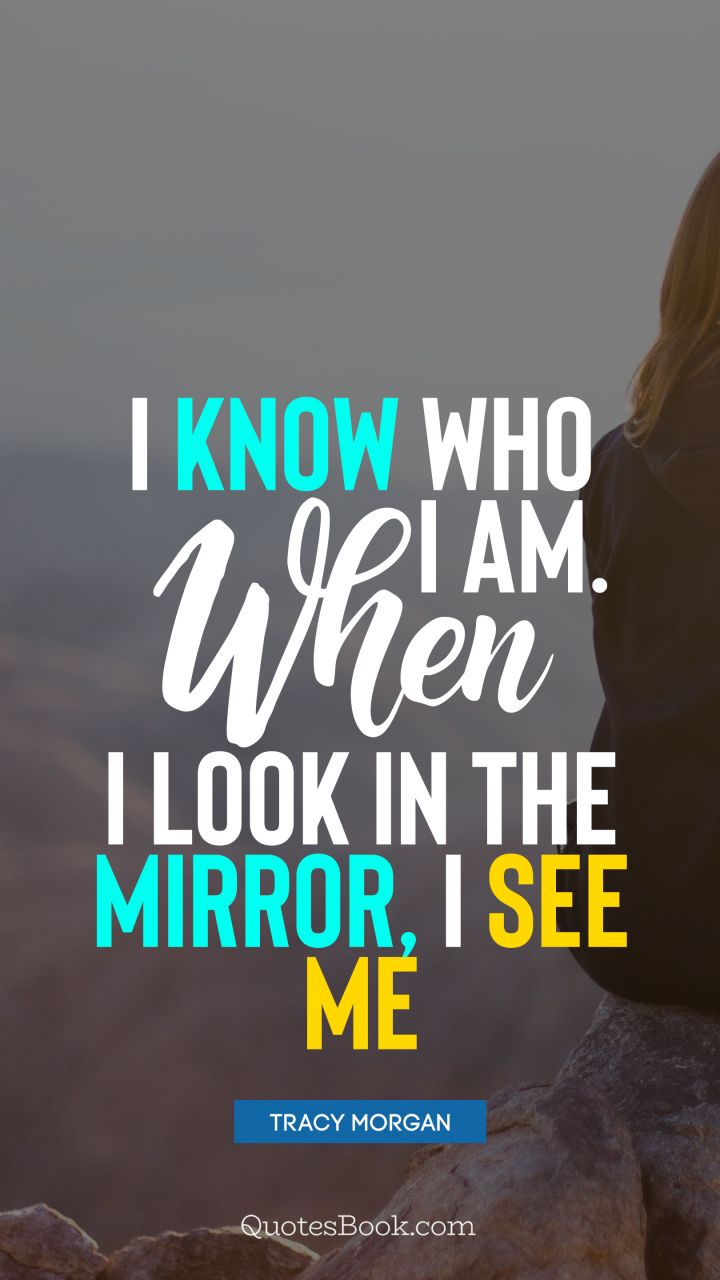 I know who I am. When I look in the mirror, I see me. - Quote by Tracy Morgan