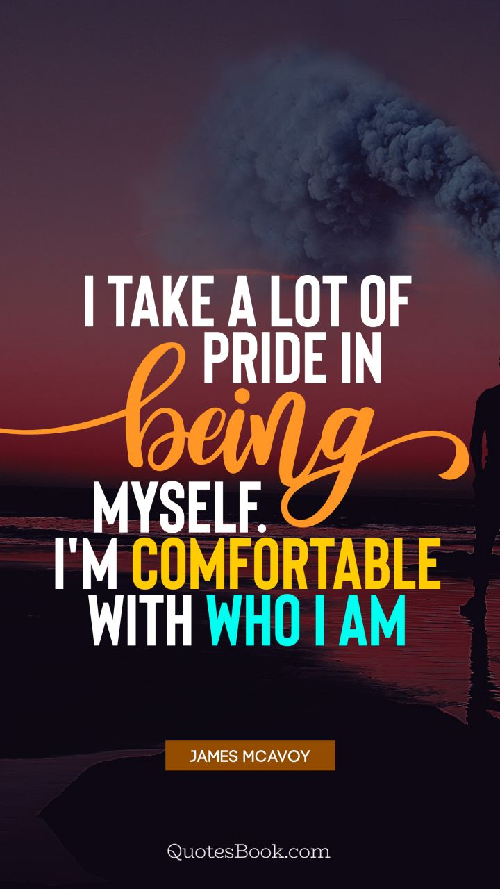 I take a lot of pride in being myself. I'm comfortable with who I am. - Quote by James McAvoy