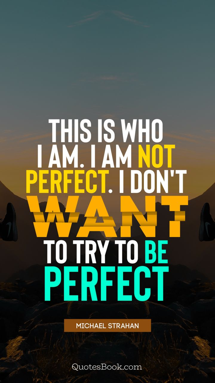 This Is Who I Am Im Not Perfect I Dont Want To Try To Be Perfect