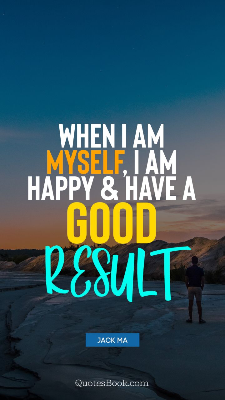 When I am myself, I am happy and have a good result. - Quote ...