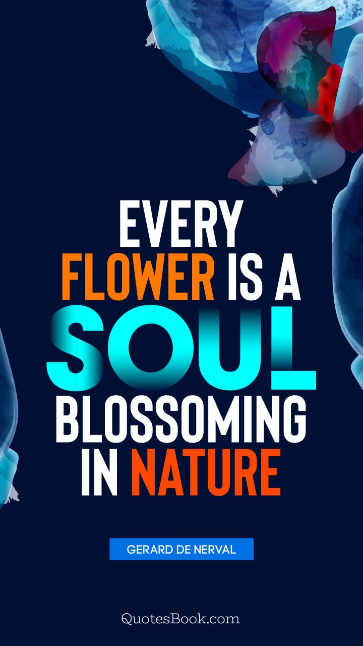 Every flower is a soul blossoming in nature. - Quote by Gerard de Nerval