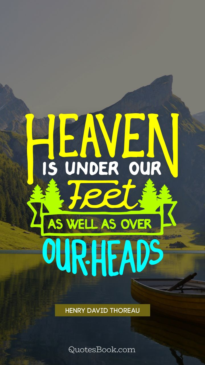 Heaven is under our feet as well as over our heads. - Quote by Henry David Thoreau