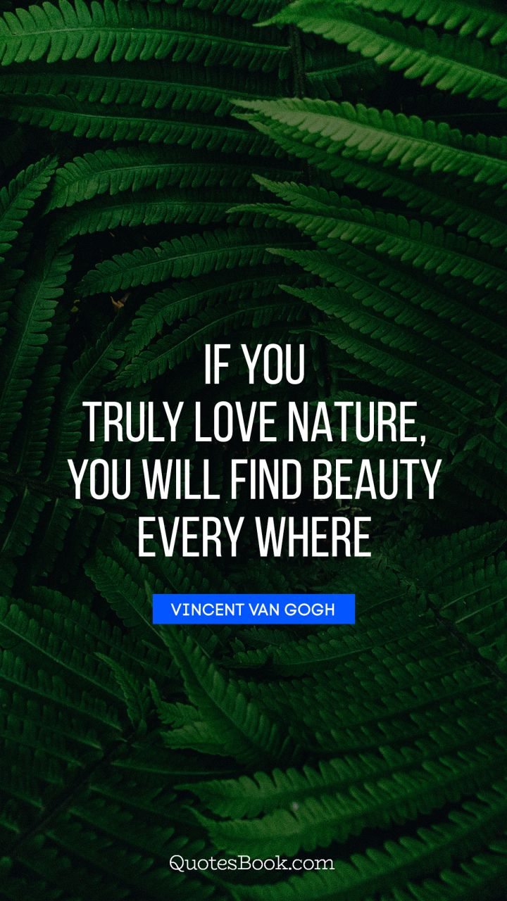 If You Truly Love Nature You Will Find Beauty Every Where Quote