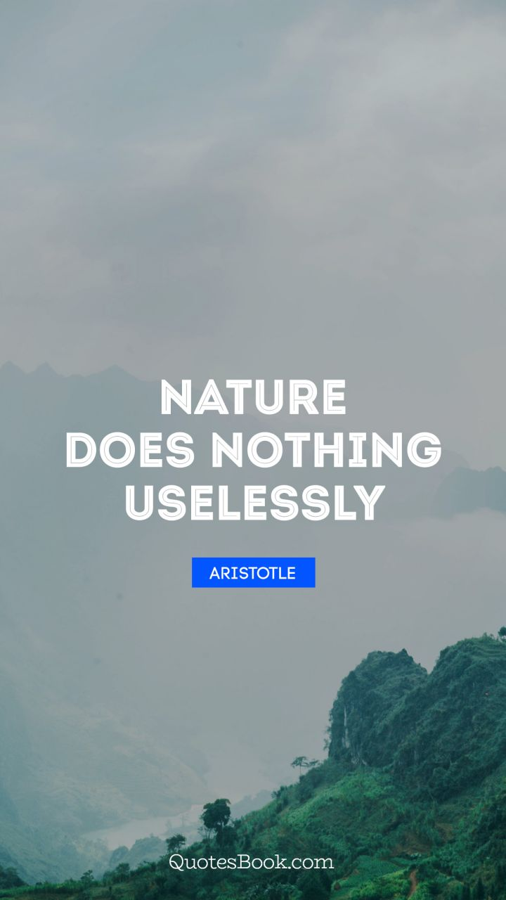 Nature does nothing uselessly. - Quote by Aristotle