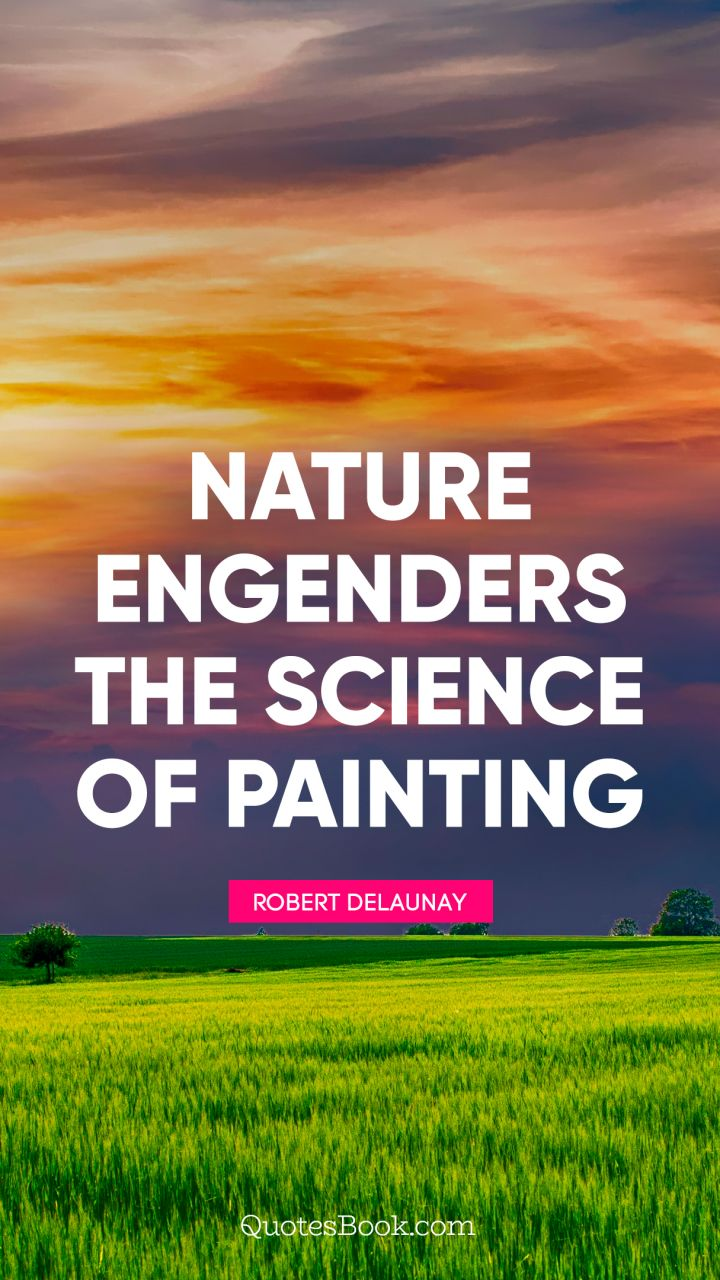 Nature engenders the science of painting. - Quote by Robert Delaunay