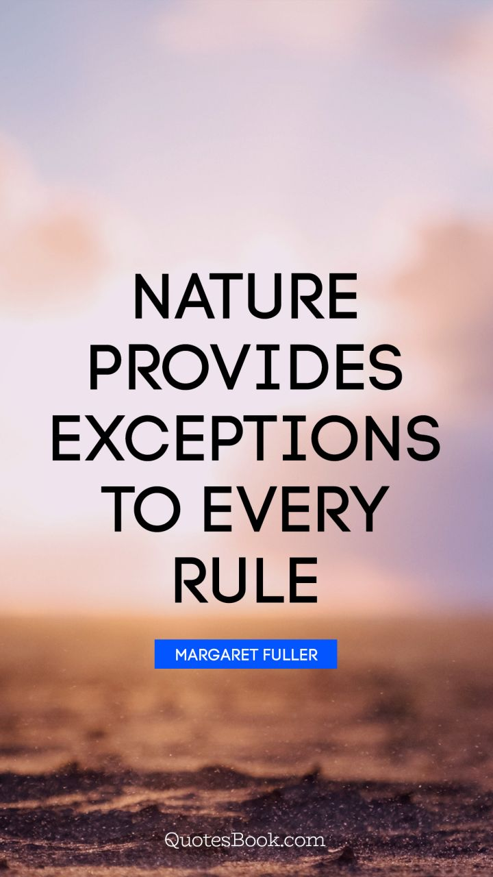 Nature provides exceptions to every rule. - Quote by Margaret Fuller
