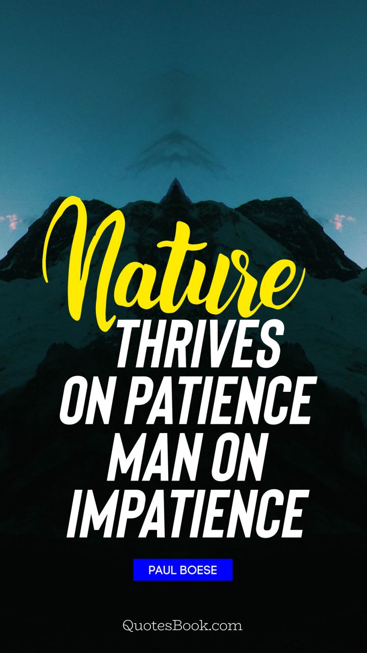 Nature thrives on patience man on impatience  - Quote by