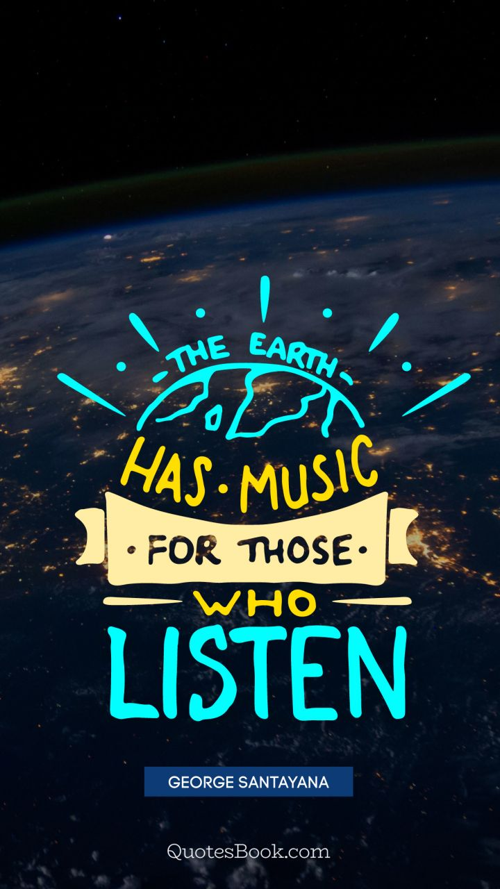 The earth has music for those who listen. - Quote by George Santayana