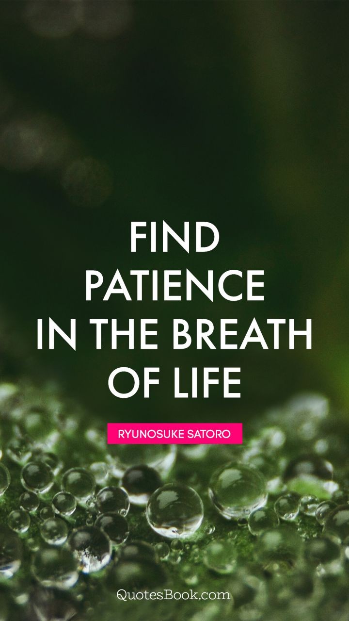 Quote By Ryunosuke Satoro Find Patience In The Breath Of Life.   Quote By  Ryunosuke Satoro