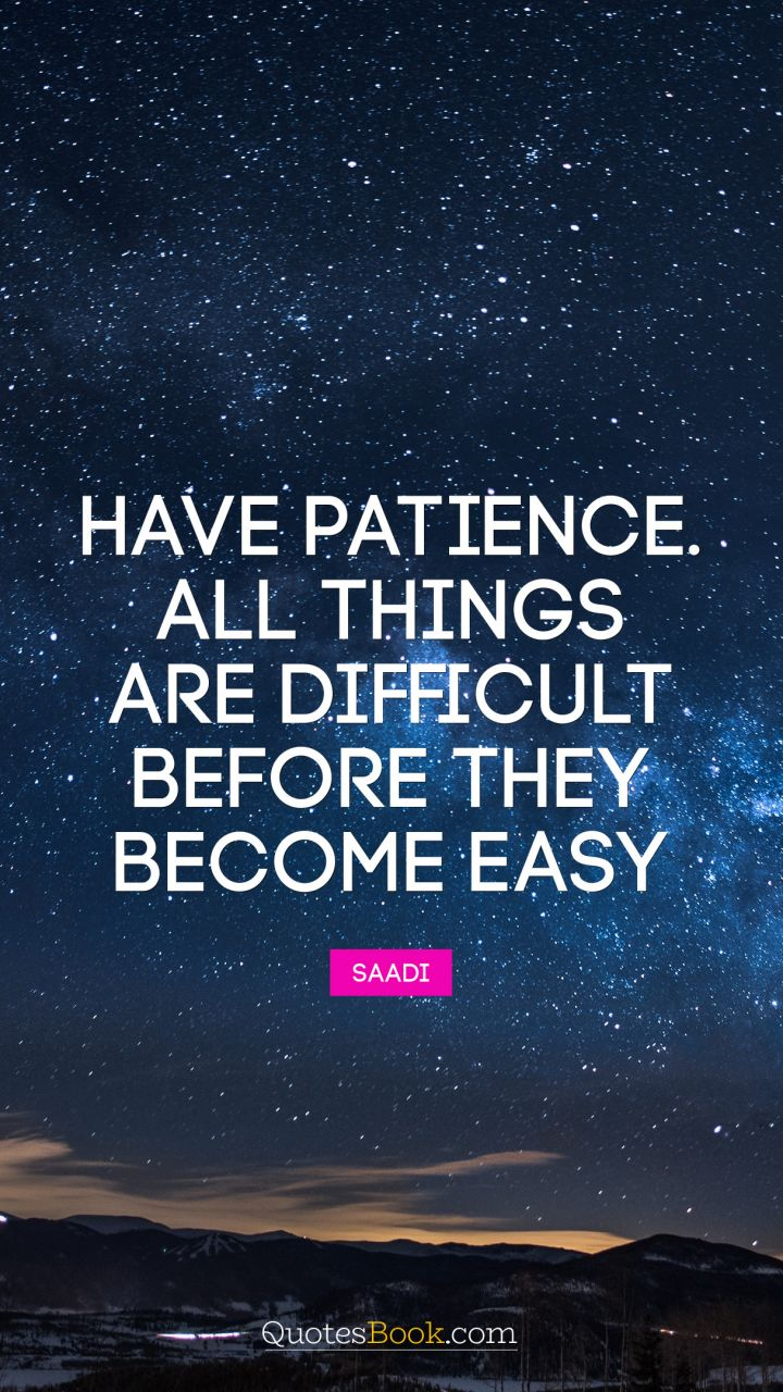 Have patience. All things are difficult before they become easy. - Quote by Saadi
