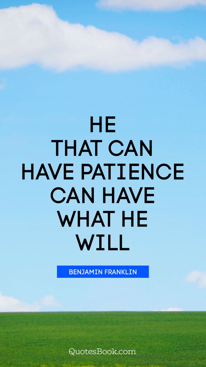 He that can have patience can have what he will. - Quote by Benjamin Franklin