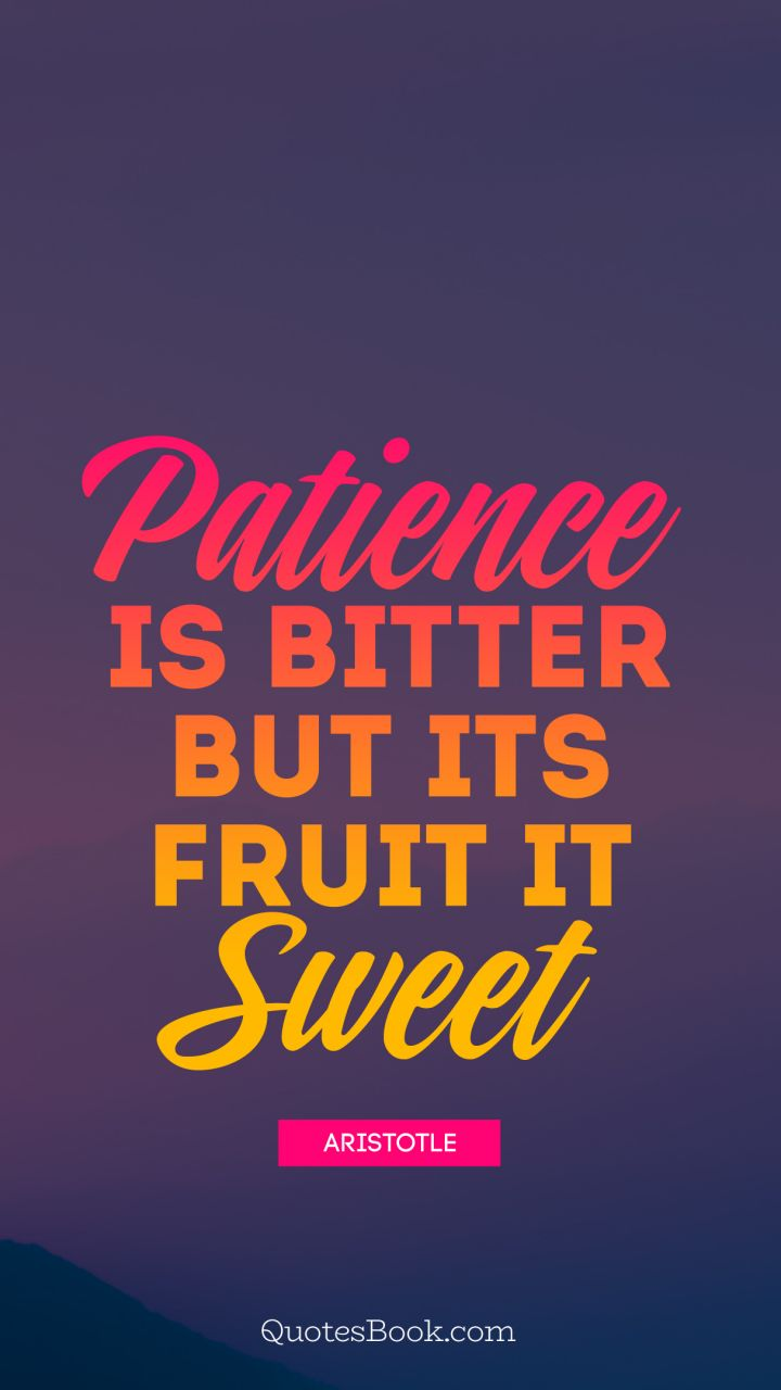 Patience is bitter but its fruit is sweet   - Quote by