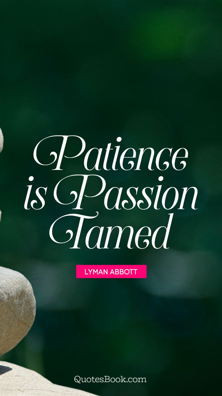 Patience is passion tamed. - Quote by Lyman Abbott