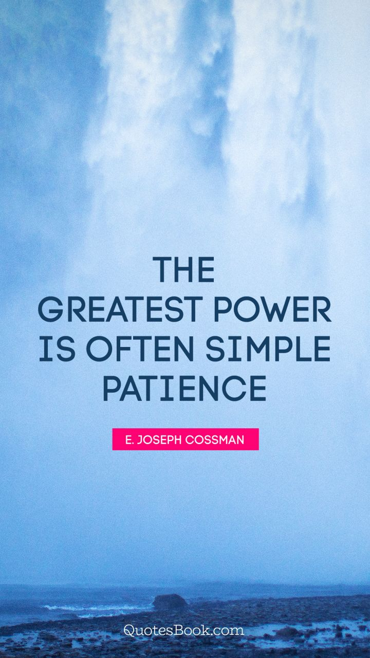 The greatest power is often simple patience. - Quote by E. Joseph Cossman