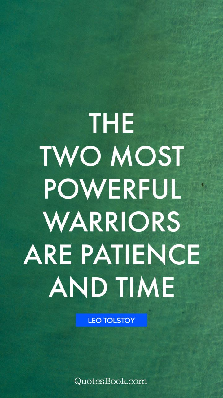 Patience Quotes The two most powerful warriors are patience and time.   Quote by  Patience Quotes