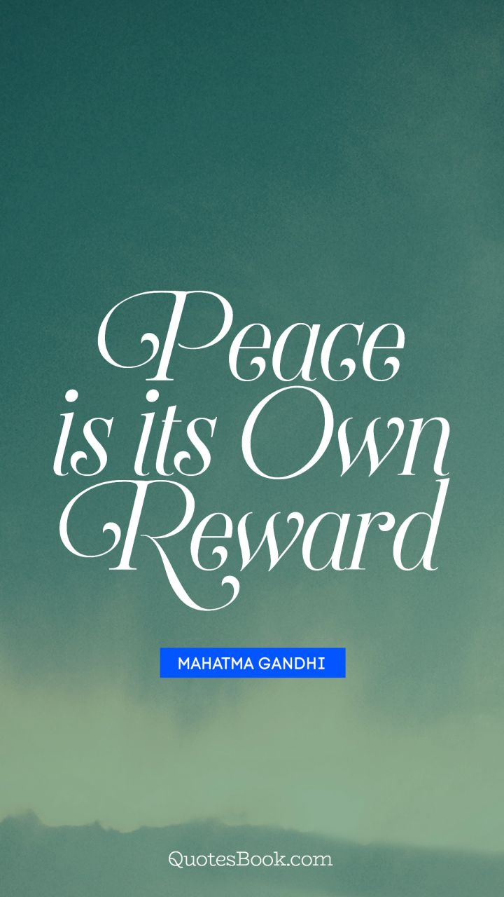 Peace is its own reward. - Quote by Mahatma Gandhi