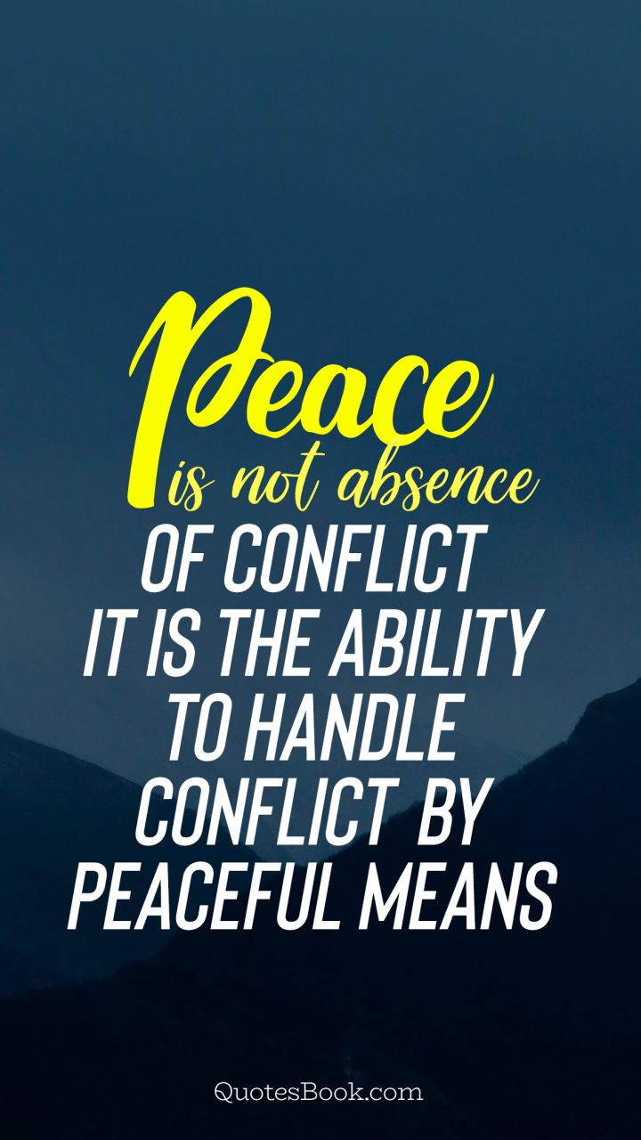 Peace is not absence of conflict it is the ability to handle conflict by peaceful means