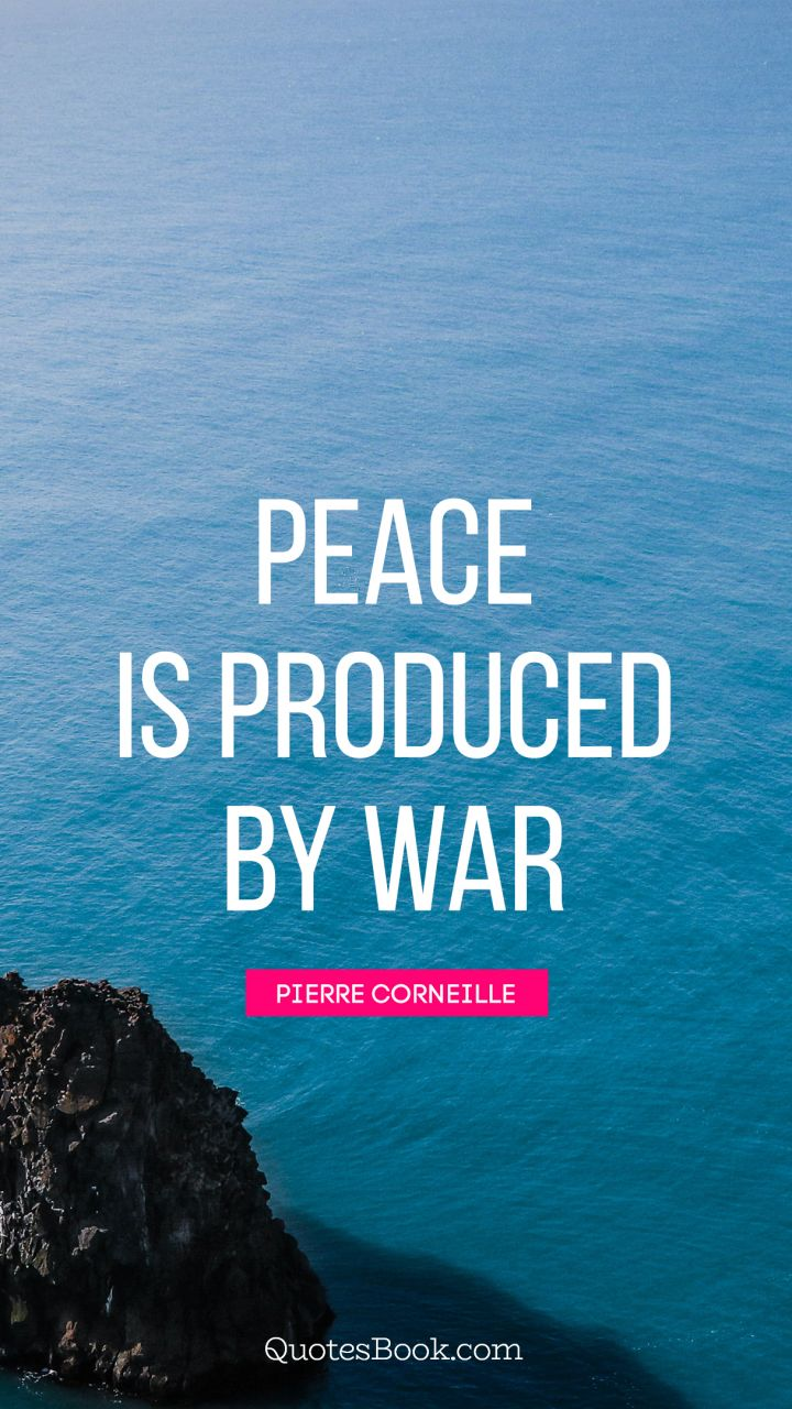 Peace Is Produced By War Quote By Pierre Corneille Quotesbook