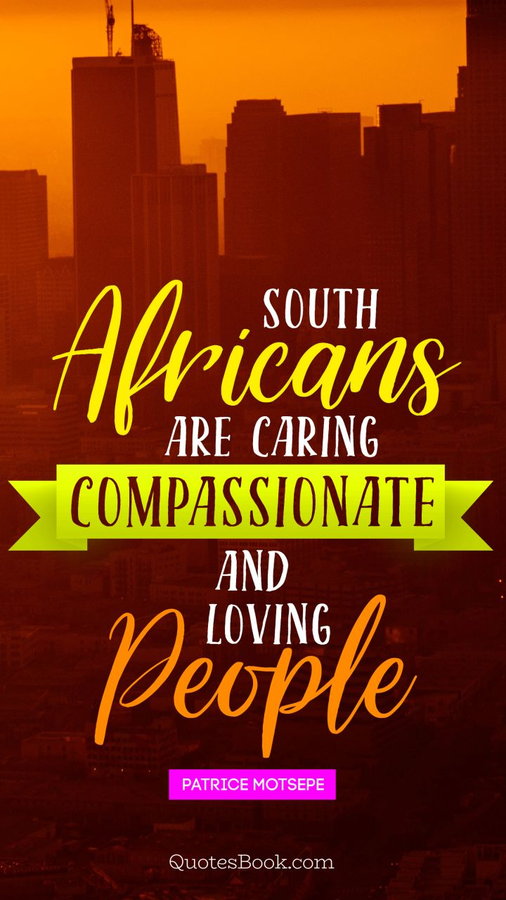 South Africans are caring compassionate and loving people. - Quote by Patrice Motsepe