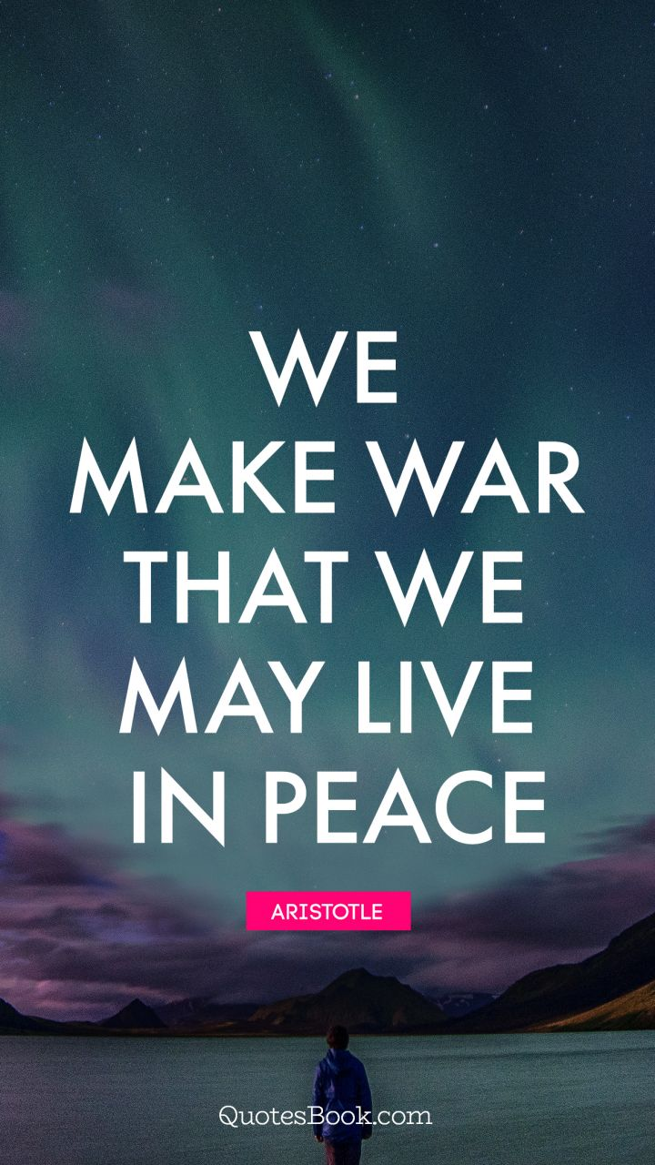We make war that we may live in peace. - Quote by Aristotle