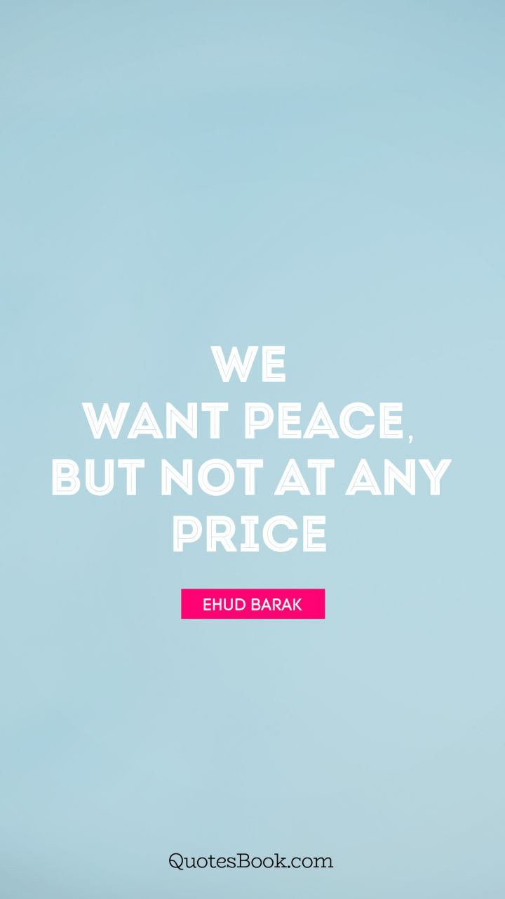 We want peace, but not at any price. - Quote by Ehud Barak