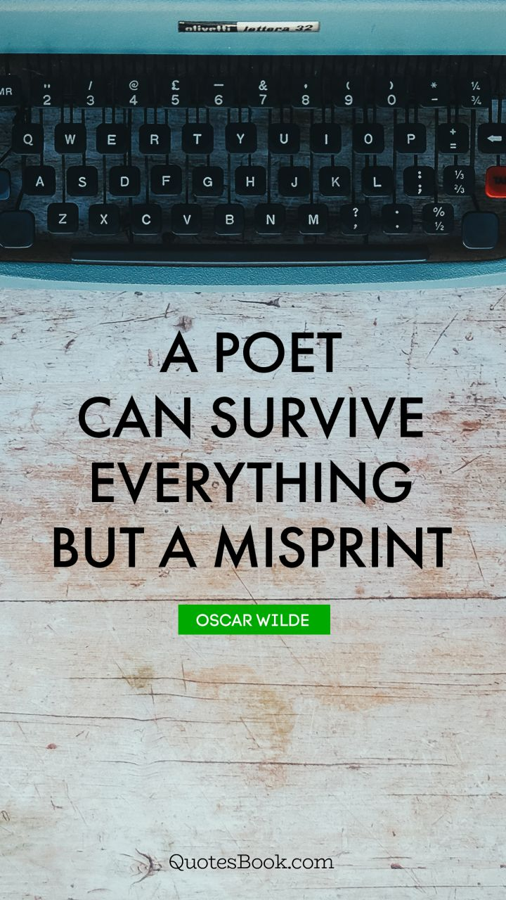 A poet can survive everything but a misprint. - Quote by Oscar Wilde