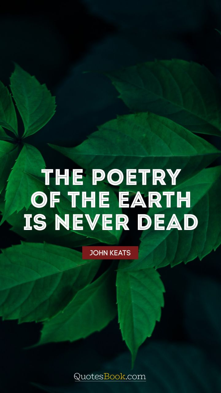 The poetry of the earth is never dead. - Quote by John Keats