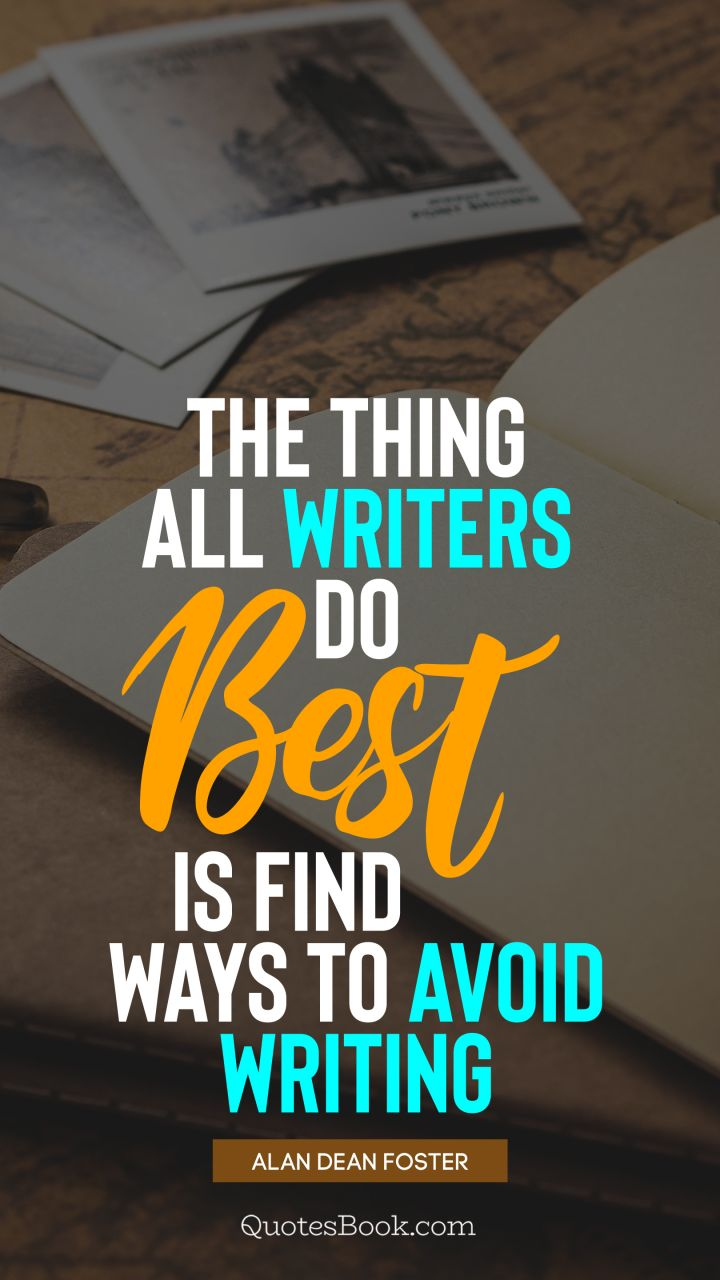 The thing all writers do best is find ways to avoid writing. - Quote by Alan Dean Foster