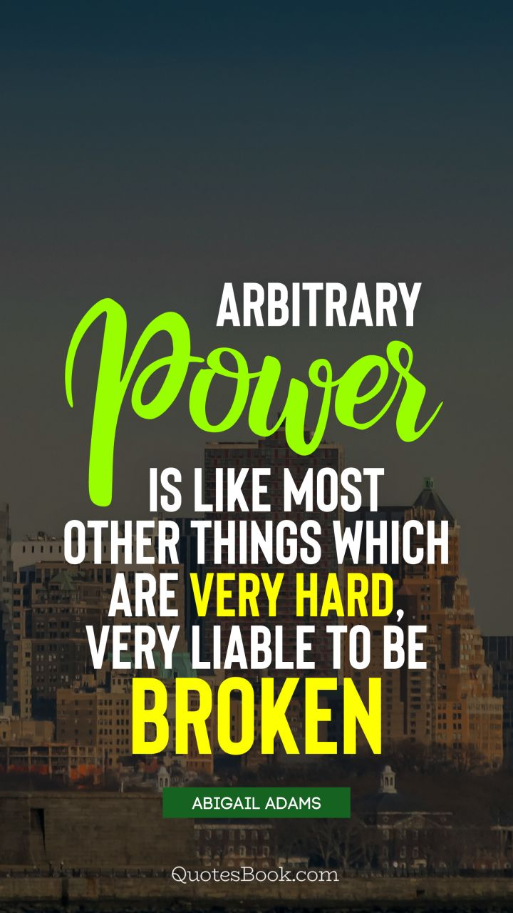 Arbitrary power is like most other things which are very hard, very liable to be broken. - Quote by Abigail Adams