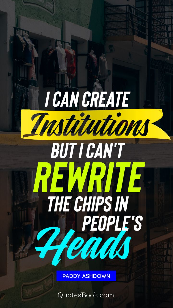 I can create institutions, but I can't rewrite the chips in people's heads. - Quote by Paddy Ashdown