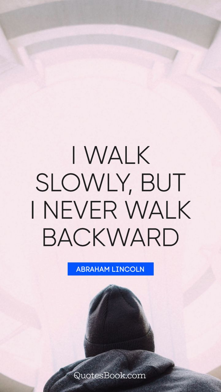 I walk slowly, but I never walk backward. - Quote by Abraham Lincoln
