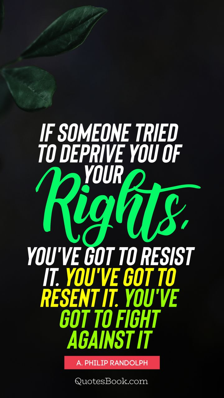 If someone tried to deprive you of your rights, you've got to resist it. You've got to resent it. You've got to fight against it. - Quote by A. Philip Randolph