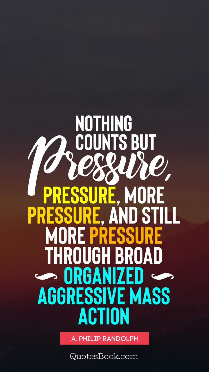 Nothing counts but pressure, pressure, more pressure, and still more pressure through broad organized aggressive mass action. - Quote by A. Philip Randolph