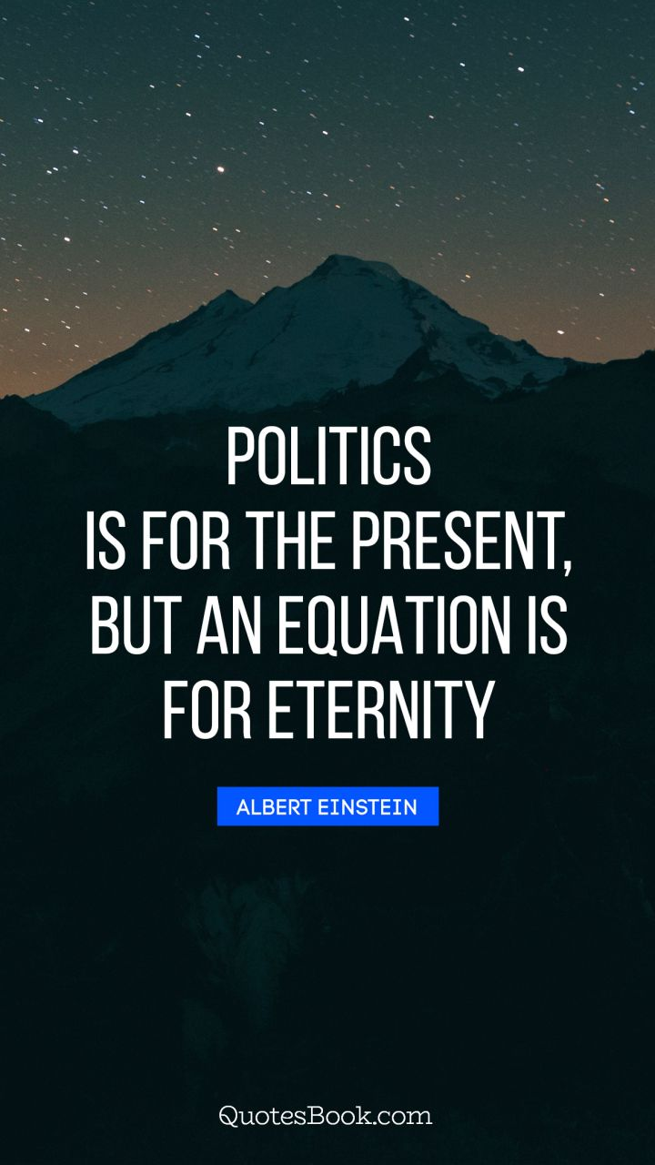 Politics is for the present, but an equation is for eternity. - Quote by Albert Einstein