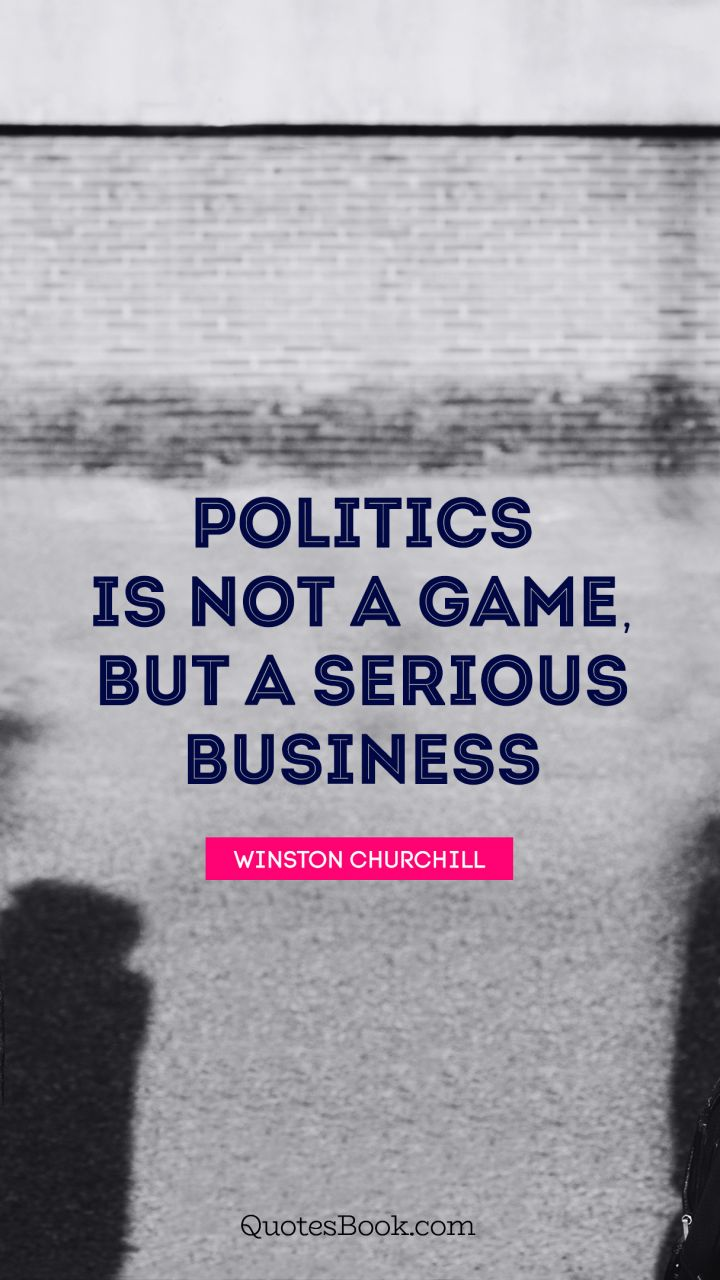 Politics is not a game, but a serious business. - Quote by Winston Churchill