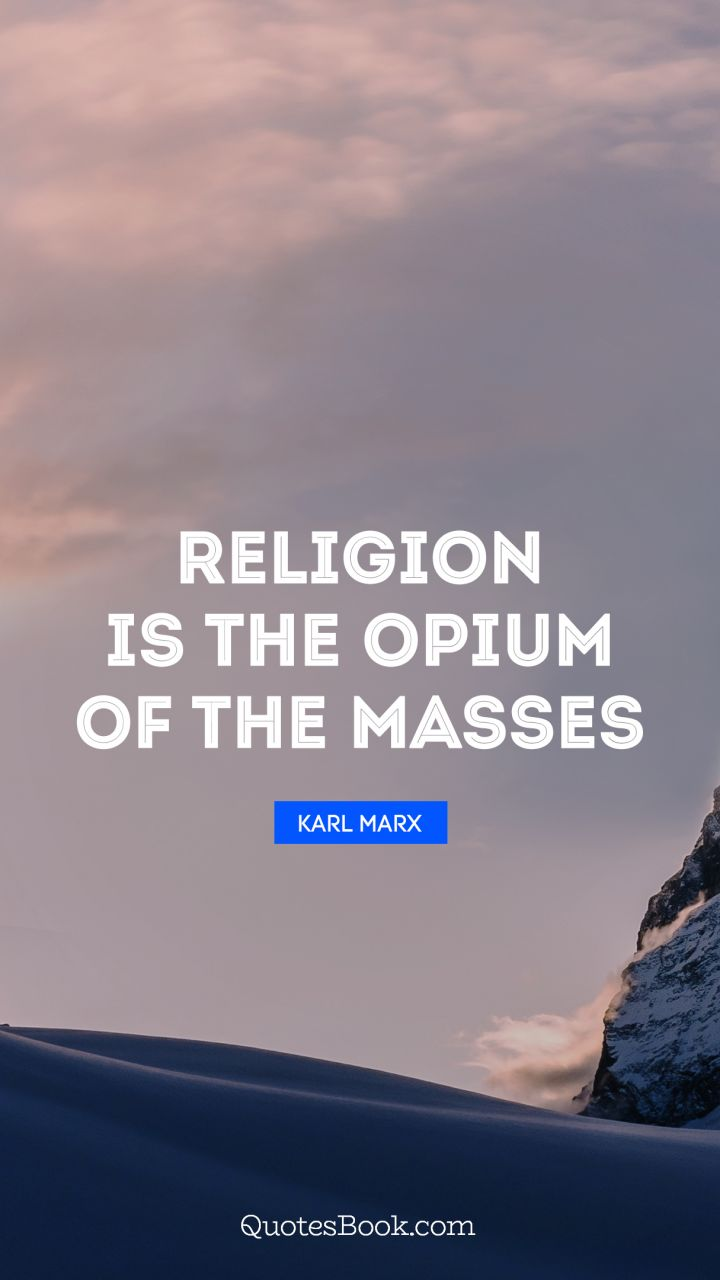 Religion is the opium of the masses. - Quote by Karl Marx
