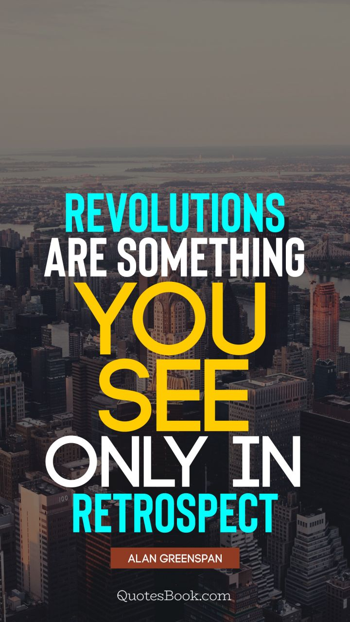Revolutions are something you see only in retrospect. - Quote by Alan Greenspan