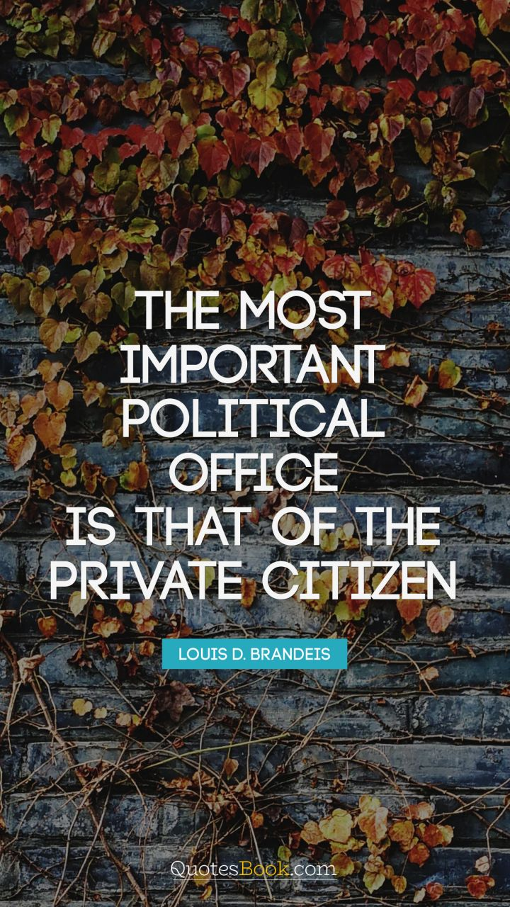 The most important political office is that of the private citizen. - Quote by Louis D. Brandeis