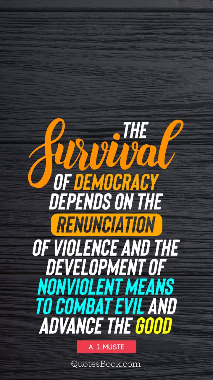 The survival of democracy depends on the renunciation of violence and the development of nonviolent means to combat evil and advance the good. - Quote by A. J. Muste