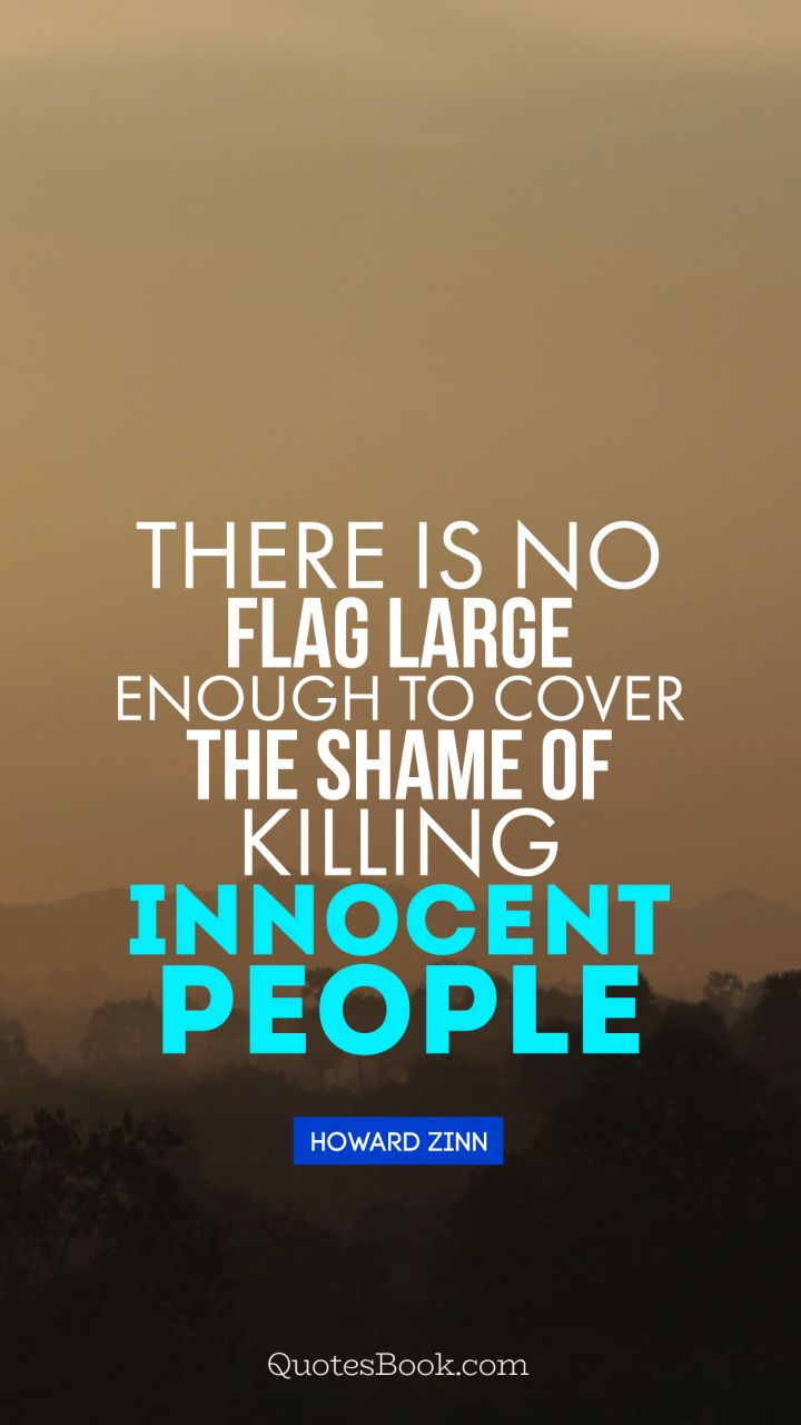 There is no flag large enough to cover the shame of killing innocent people. - Quote by Howard Zinn