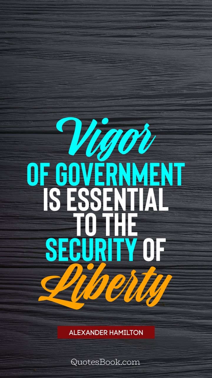 Vigor of government is essential to the security of liberty. - Quote by Alexander Hamilton