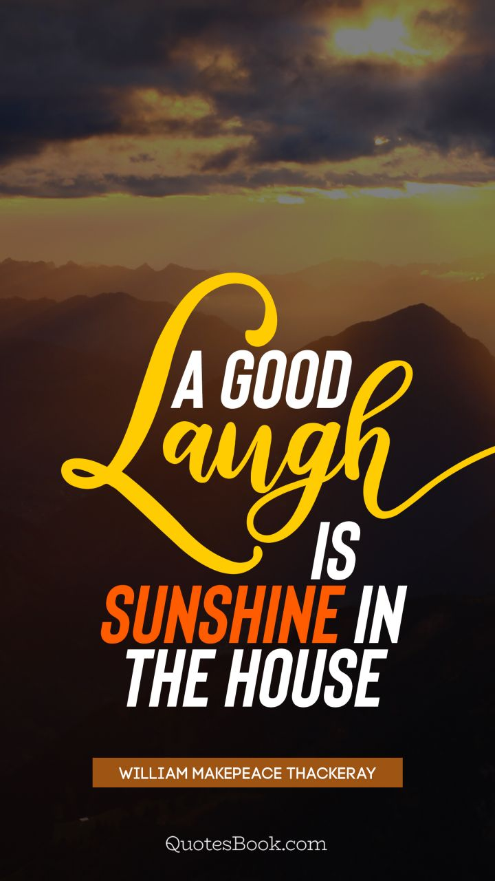 A good laugh is sunshine in the house. - Quote by William Makepeace Thackeray