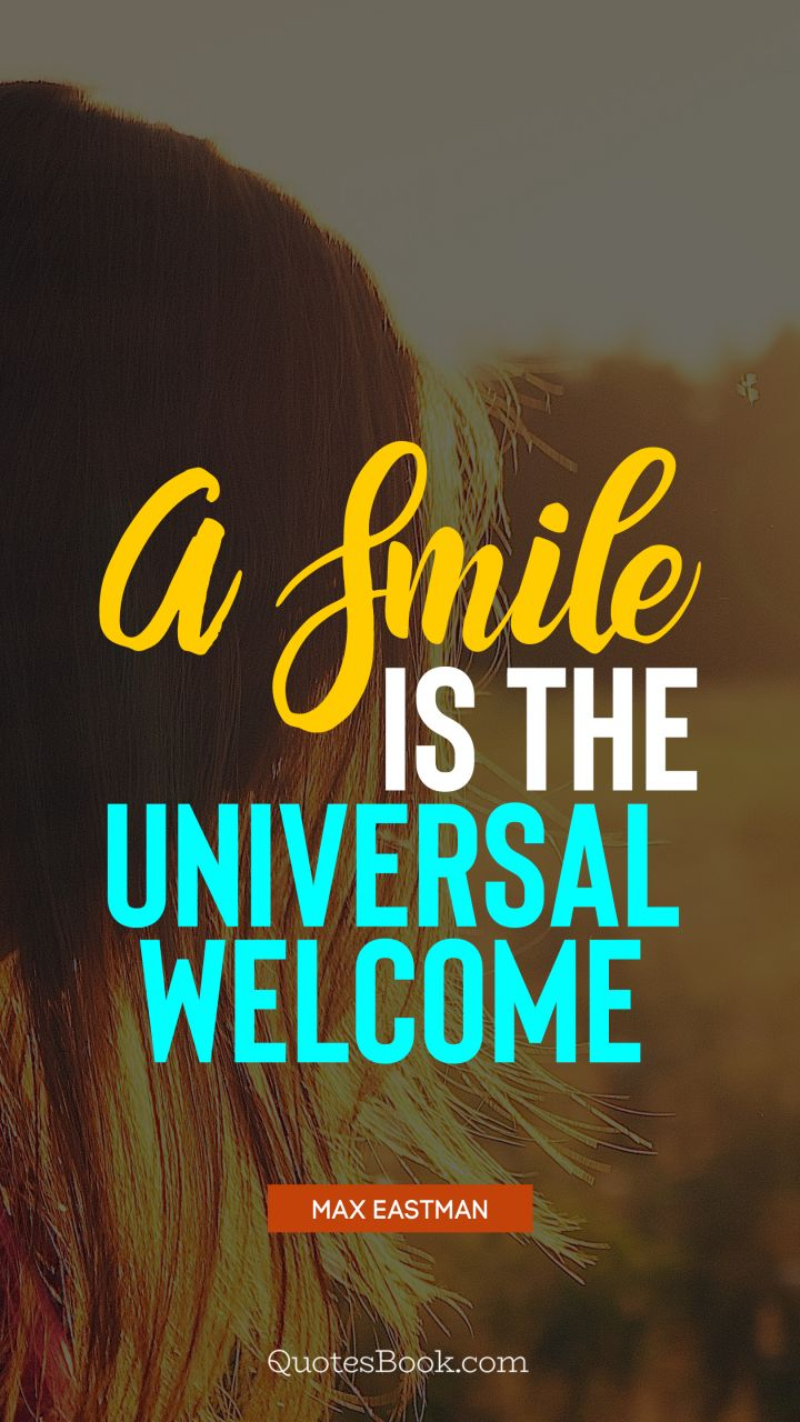 A smile is the universal welcome. - Quote by Max Eastman