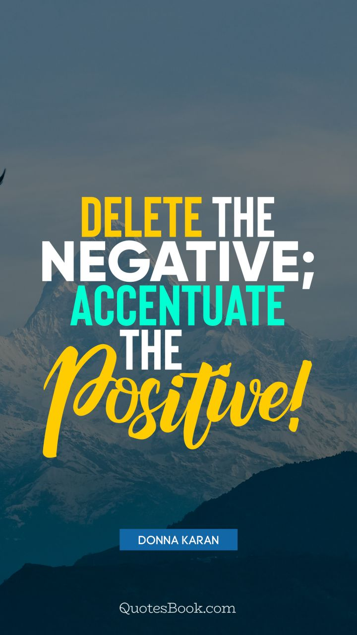 Delete the negative; accentuate the positive!. - Quote by Donna Karan
