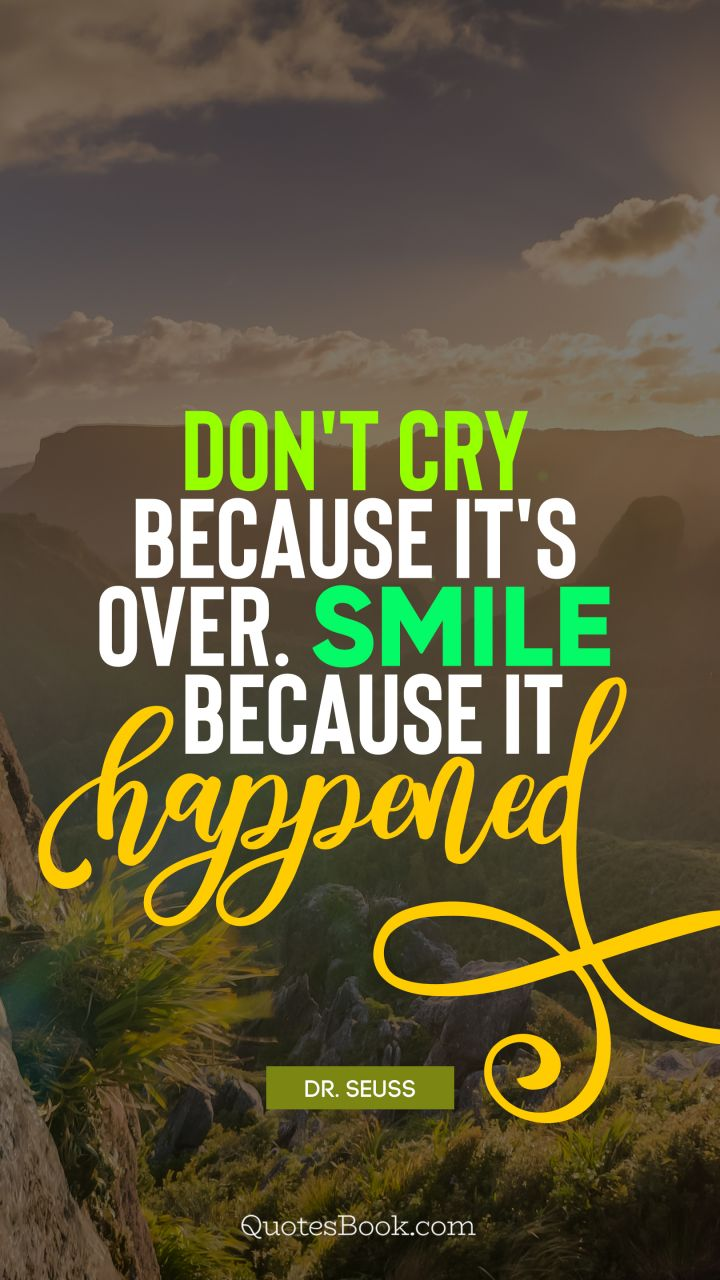 Dont Cry Because Its Over Smile Because It Happened Quote By